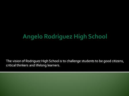 The vision of Rodriguez High School is to challenge students to be good citizens, critical thinkers and lifelong learners.