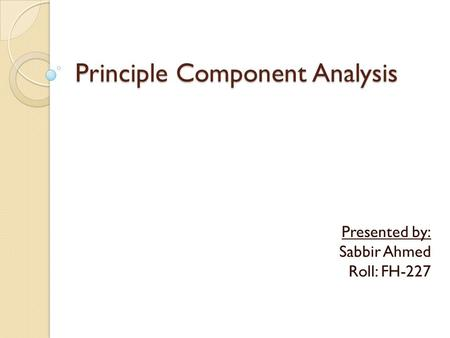 Principle Component Analysis Presented by: Sabbir Ahmed Roll: FH-227.