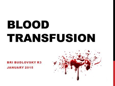 BLOOD TRANSFUSION BRI BUDLOVSKY R3 JANUARY 2015. OVERVIEW The process Blood components Testing Consent Transfusion reactions.
