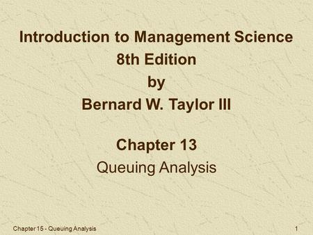 Chapter 15 - Queuing Analysis 1 Chapter 13 Queuing Analysis Introduction to Management Science 8th Edition by Bernard W. Taylor III.