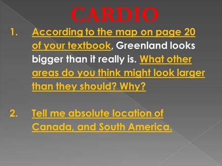 CARDIO 1.According to the map on page 20 of your textbook, Greenland looks bigger than it really is. What other areas do you think might look larger than.
