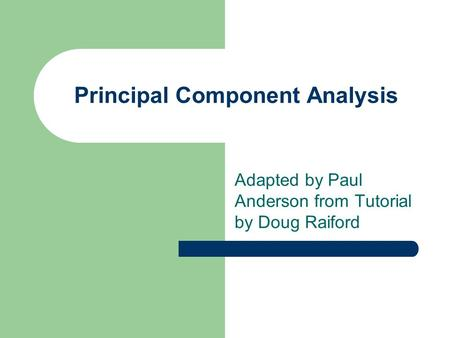 Principal Component Analysis Adapted by Paul Anderson from Tutorial by Doug Raiford.