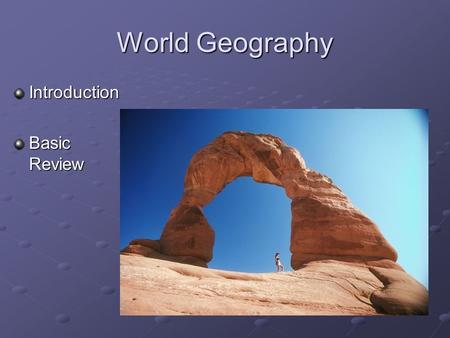 World Geography Introduction Basic Review Engage Pick a place in the world you have visited or studied. – What did you see or learn about that place?