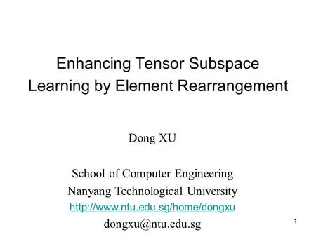 Enhancing Tensor Subspace Learning by Element Rearrangement 1 Dong XU School of Computer Engineering Nanyang Technological University