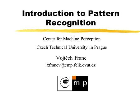 Introduction to Pattern Recognition Vojtěch Franc Center for Machine Perception Czech Technical University in Prague.