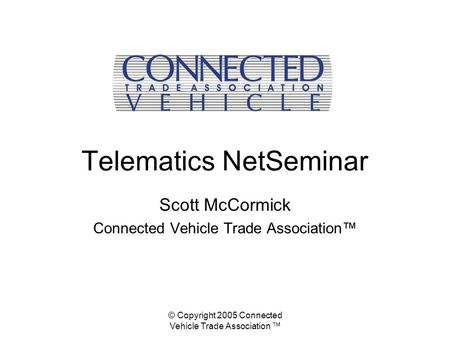 © Copyright 2005 Connected Vehicle Trade Association ™ Telematics NetSeminar Scott McCormick Connected Vehicle Trade Association™