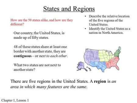 Chapter 1, Lesson 1 States and Regions Our country, the United States, is made up of fifty states. 48 of these states share at least one border with another.