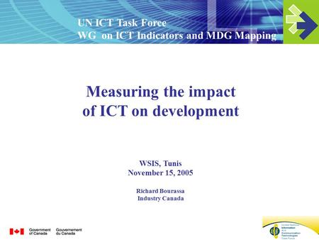 Measuring the impact of ICT on development WSIS, Tunis November 15, 2005 Richard Bourassa Industry Canada UN ICT Task Force WG on ICT Indicators and MDG.