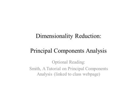 Dimensionality Reduction: Principal Components Analysis Optional Reading: Smith, A Tutorial on Principal Components Analysis (linked to class webpage)