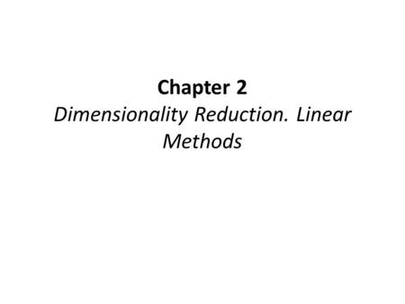 Chapter 2 Dimensionality Reduction. Linear Methods