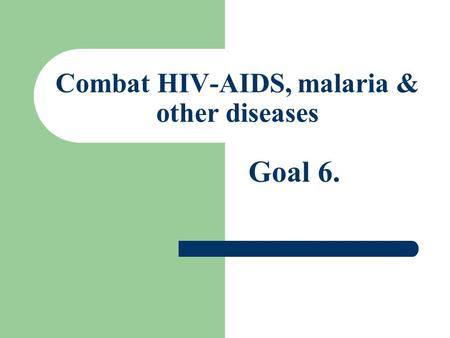 Combat HIV-AIDS, malaria & other diseases Goal 6..