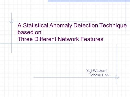 A Statistical Anomaly Detection Technique based on Three Different Network Features Yuji Waizumi Tohoku Univ.