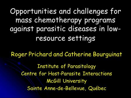Opportunities and challenges for mass chemotherapy programs against parasitic diseases in low- resource settings Roger Prichard and Catherine Bourguinat.