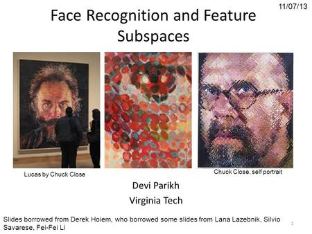 Face Recognition and Feature Subspaces Devi Parikh Virginia Tech 11/07/13 Slides borrowed from Derek Hoiem, who borrowed some slides from Lana Lazebnik,