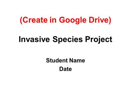 (Create in Google Drive) Invasive Species Project Student Name Date.