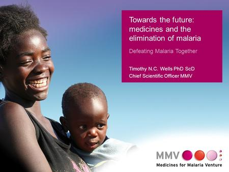 1 Towards the future: medicines and the elimination of malaria Defeating Malaria Together Timothy N.C. Wells PhD ScD Chief Scientific Officer MMV.