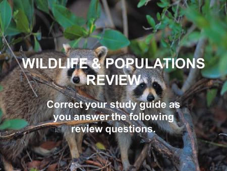 WILDLIFE & POPULATIONS REVIEW Correct your study guide as you answer the following review questions.
