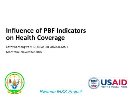 1 Influence of PBF Indicators on Health Coverage Kathy Kantengwa M.D, MPA; PBF advisor, MSH Montreux, November 2010 Rwanda IHSS Project.
