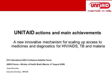 UNITAID actions and main achievements A new innovative mechanism for scaling up access to medicines and diagnostics for HIV/AIDS, TB and malaria XVII International.
