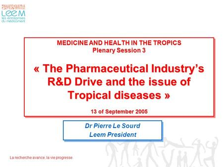 La recherche avance, la vie progresse. MEDICINE AND HEALTH IN THE TROPICS Plenary Session 3 « The Pharmaceutical Industry's R&D Drive and the issue of.