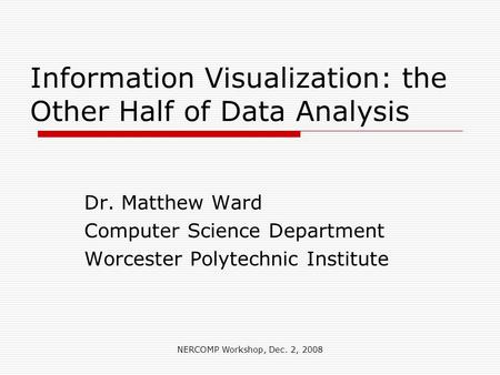 NERCOMP Workshop, Dec. 2, 2008 Information Visualization: the Other Half of Data Analysis Dr. Matthew Ward Computer Science Department Worcester Polytechnic.