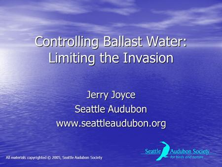 Controlling Ballast Water: Limiting the Invasion Jerry Joyce Seattle Audubon www.seattleaudubon.org All materials copyrighted © 2005, Seattle Audubon Society.