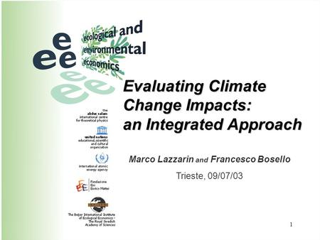 1 Evaluating Climate Change Impacts: an Integrated Approach Marco Lazzarin and Francesco Bosello Trieste, 09/07/03.