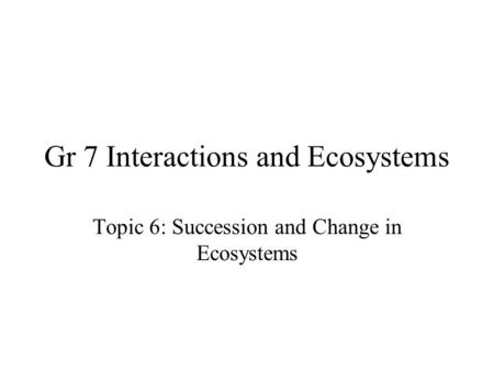 Gr 7 Interactions and Ecosystems Topic 6: Succession and Change in Ecosystems.