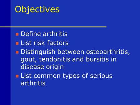 Objectives Define arthritis List risk factors Distinguish between osteoarthritis, gout, tendonitis and bursitis in disease origin List common types of.