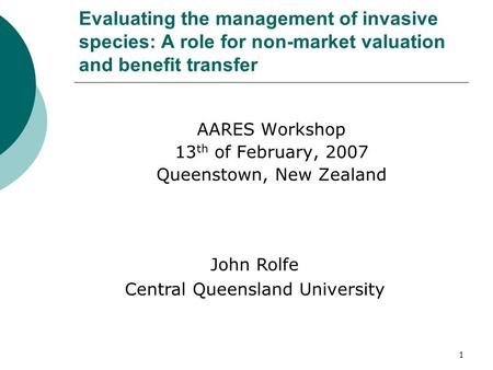 1 Evaluating the management of invasive species: A role for non-market valuation and benefit transfer AARES Workshop 13 th of February, 2007 Queenstown,
