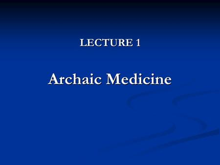 LECTURE 1 Archaic Medicine. Medicine in the <strong>Ancient</strong> Eastern/Oriental Countries: Egypt, Mesopotamia Medicine in the <strong>Ancient</strong> Eastern/Oriental Countries: