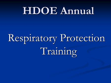 HDOE Annual Respiratory Protection Training. OSHA's Respiratory Protection Standard 29 CFR 1910.134.