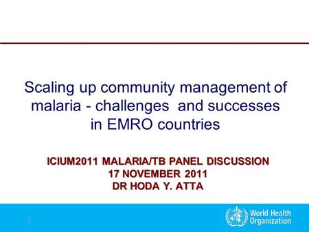 | ICIUM2011 MALARIA/TB PANEL DISCUSSION 17 NOVEMBER 2011 DR HODA Y. ATTA Scaling up community management of malaria - challenges and successes in EMRO.