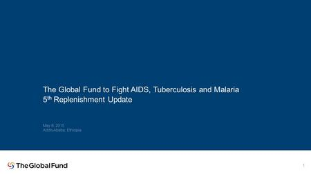 The Global Fund to Fight AIDS, Tuberculosis and Malaria 5 th Replenishment Update May 6, 2015 Addis Ababa, Ethiopia 1.
