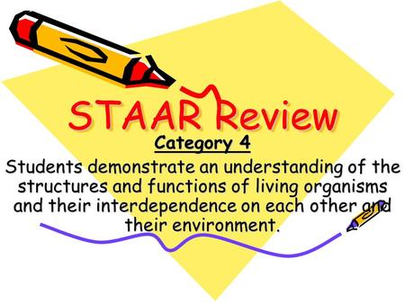 STAAR Review Category 4 Students demonstrate an understanding of the structures and functions of living organisms and their interdependence on each other.