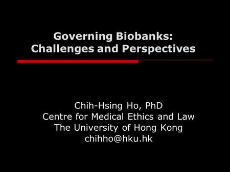 Governing Biobanks: Challenges and Perspectives Chih-Hsing Ho, PhD Centre for Medical Ethics and Law The University of Hong Kong