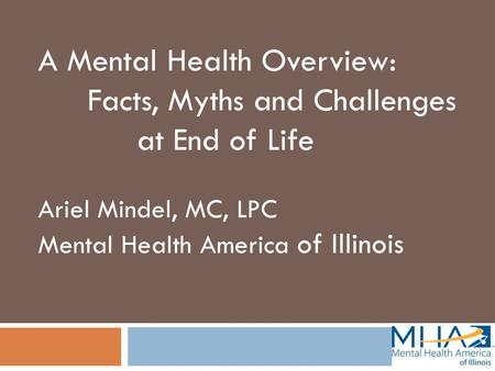 A Mental Health Overview: Facts, Myths and Challenges at End of Life Ariel Mindel, MC, LPC Mental Health America of Illinois.