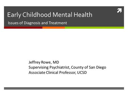  Early Childhood Mental Health Issues of Diagnosis and Treatment Jeffrey Rowe, MD Supervising Psychiatrist, County of San Diego Associate Clinical Professor,