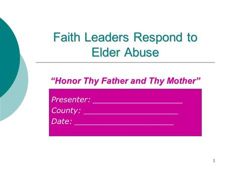 "Presenter: ___________________ County: ____________________ Date: _____________________ Faith Leaders Respond to Elder Abuse 1 ""Honor Thy Father and Thy."