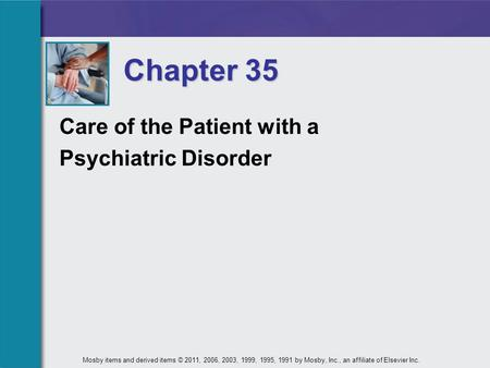 Care of the Patient with a Psychiatric Disorder Chapter 35 Mosby items and derived items © 2011, 2006, 2003, 1999, 1995, 1991 by Mosby, Inc., an affiliate.