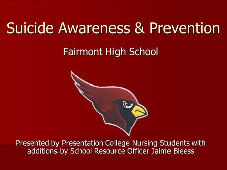 Suicide Awareness & Prevention Fairmont High School Presented by Presentation College Nursing Students with additions by School Resource Officer Jaime.