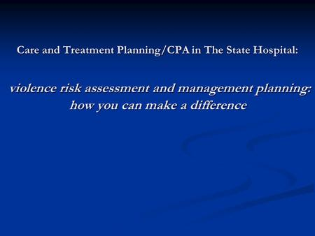 Care and Treatment Planning/CPA in The State Hospital: violence risk assessment and management planning: how you can make a difference.