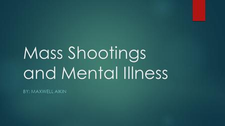 Mass Shootings and Mental Illness BY: MAXWELL AIKIN.