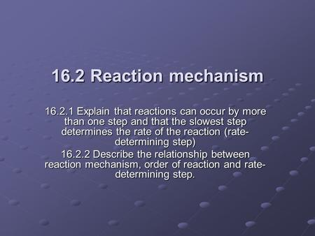 16.2.1 Explain that reactions can occur by more than one step and that the slowest step determines the rate of the reaction (rate- determining step) 16.2.2.