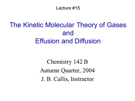 The Kinetic Molecular Theory of Gases and Effusion and Diffusion Chemistry 142 B Autumn Quarter, 2004 J. B. Callis, Instructor Lecture #15.