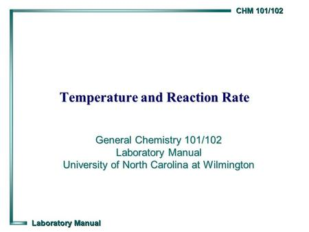 CHM 101/102 Laboratory Manual Temperature and Reaction Rate General Chemistry 101/102 Laboratory Manual University of North Carolina at Wilmington.