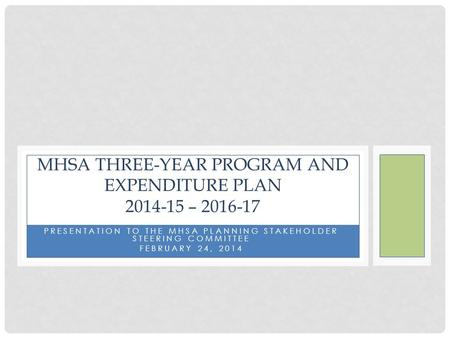 PRESENTATION TO THE MHSA PLANNING STAKEHOLDER STEERING COMMITTEE FEBRUARY 24, 2014 MHSA THREE-YEAR PROGRAM AND EXPENDITURE PLAN 2014-15 – 2016-17.