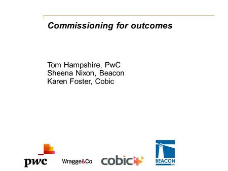 Commissioning for outcomes Tom Hampshire, PwC Sheena Nixon, Beacon Karen Foster, Cobic.