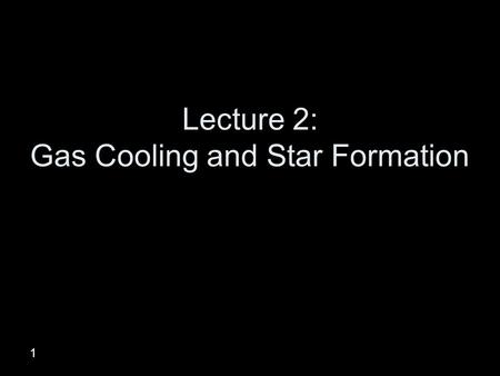 1 Lecture 2: Gas Cooling and Star Formation. How to make a galaxy Create Hydrogen, Helium and dark matter in a Big Bang Allow quantum fluctuations to.