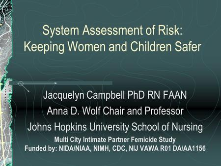 System Assessment of Risk: Keeping Women and Children Safer Jacquelyn Campbell PhD RN FAAN Anna D. Wolf Chair and Professor Johns Hopkins University School.